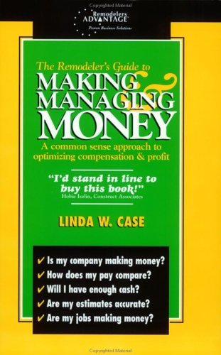 The Remodeler's Guide To Making & Managing Money: A Common Sense Approach To Optimizing Compensation & Profit