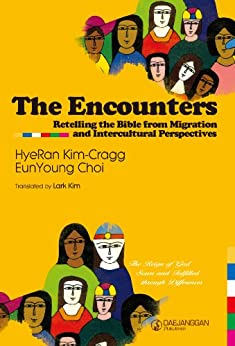 The Encounters: Retelling the Bible from Migration and Intercultural Perspectives by [Kim Cragg (Th.D), HyeRan, Choi (Ph.D), EunYoung]