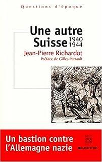 Une autre Suisse : 1940-1944 : [un bastion contre l'Allemagne nazie], Richardot, Jean-Pierre