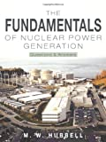 The Fundamentals of Nuclear Power Generation, M. W. Hubbell, 1463424418