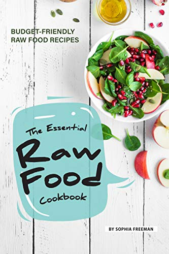 The Essential Raw Food Cookbook: 25 Budget-friendly Raw Food Recipes ()