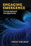 Engaging Emergence: Turning Upheaval into Opportunity, Peggy Holman, 1605095214