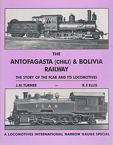 The Antofagasta (Chili) & Bolivia Railway: The story of the FCAB and its locomotives (A Locomotives International narrow gauge special)