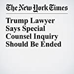 Trump Lawyer Says Special Counsel Inquiry Should Be Ended | Michael S. Schmidt,Maggie Haberman