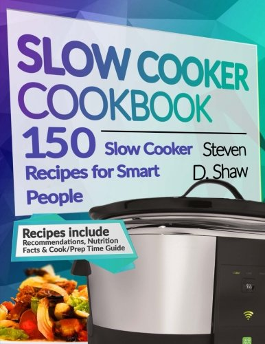 Slow Cooker Cookbook  150 Slow Cooker Recipes For Smart People