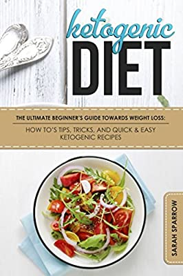 Ketogenic Diet: The Ultimate Beginner's Guide Towards Weight Loss: How To's, Tips, Tricks, and Quick & Easy Ketogenic Recipes (Ketogenic Diet For Beginners)