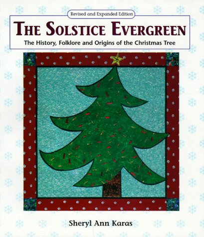 The Solstice Evergreen: History, Folklore and Origins of the Christmas Tree (The Christmas Of Tree Origins)