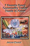 7 Secrets Every Commodity Trader Needs to Know, James Mound, 0934380775