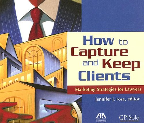 How to Capture and Keep Clients: Marketing Strategies for Lawyers Paperback – July 6, 2005 Jennifer J. Rose American Bar Association 159031526X Legal Services