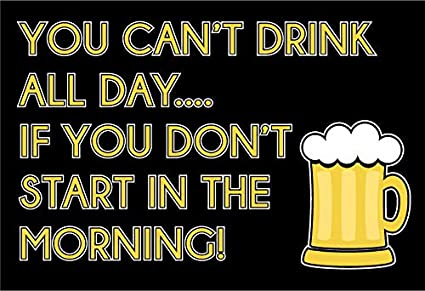 Image result for CAN'T DRINK ALL DAY IF YOU DONT START IN THE MORNING PICS
