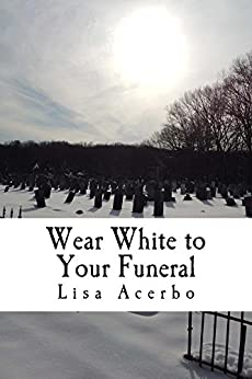 Wear White to Your Funeral by [Acerbo, Lisa]