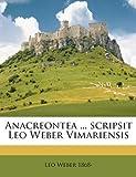 Anacreontea Scripsit Leo Weber Vimariensis, Leo Weber, 114928112X