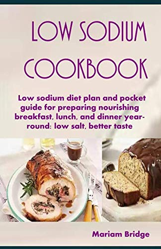 Low Sodium Cookbook: Low sodium diet plan and pocket guide for preparing nourishing breakfast, lunch, and dinner year-round: low salt, better taste by Mariam Bridge