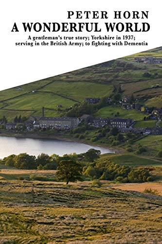 A Wonderful World: A Gentleman's True Story; Yorkshire in 1937; Serving in the British Army; To Fighting with Dementia
