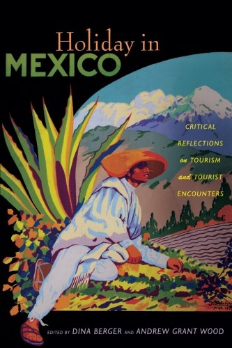 Holiday in Mexico: Critical Reflections on Tourism and Tourist Encounters (American Encounters/Global Interactions)