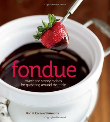 Fondue: Sweet and savory recipes for gathering around the table by Bob Simmons, Coleen Simmons