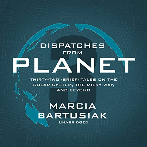 Dispatches from Planet 3: Thirty-Two (Brief) Tales on the Solar System, the Milky Way, and Beyond by Blackstone Audio