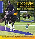 Core Conditioning for Horses: Yoga-Inspired Warm-Up Techniques: Increase Suppleness, Improve Bend, and Unlock Optimal Movement