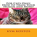 For Cats Only: How to Train Your Human and More! | Kym Kostos