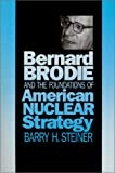 Bernard Brodie and the Foundations of American Nuclear Strategy, Steiner, Barry H., 0700604413