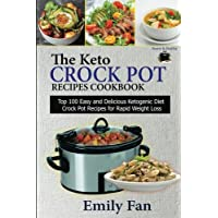 The Keto Crock Pot Recipes Cookbook: Top 100 Easy and Delicious Ketogenic Diet Crock Pot Recipes for Rapid Weight Loss