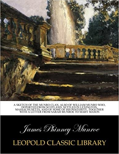 Book A sketch of the Munro Clan, also of William Munro who, deported from Scotland, settled in Lexington, Massachusetts, and of some of his posterity, together with a letter from Sarah Munroe to Mary Mason