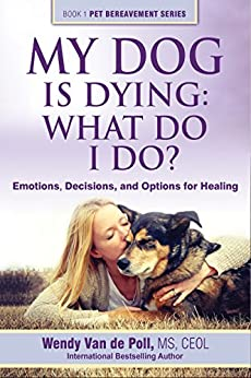 My Dog Is Dying: What Do I Do?: Emotions, Decisions, and Options for Healing (The Pet Bereavement Series Book 1) by [Van de Poll, Wendy]