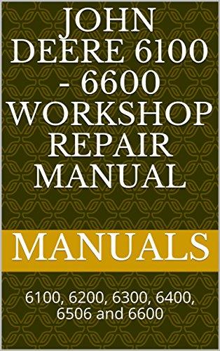 John Deere 6100 - 6600 Workshop Repair Manual: 6100, 6200, 6300, 6400, 6506 and 6600