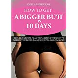How to Get A Bigger Butt In 10 Days: The All Natural Plan to Plumping Your Booty Without Surgery, Dangerous Pills Or Gimmicks (How to Get A Big Butt, How ... Derriere, Exercises to Get a Bigger Butt)