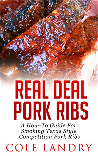 (Real Deal Pork Ribs: A How-To Guide On Smoking Texas Style Competition Pork Ribs)