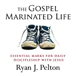 The Gospel Marinated Life: Essential Marks for Daily Discipleship with Jesus | Ryan J. Pelton