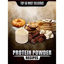 Top 50 Most Delicious Protein Powder Recipes: Healthy, Low Fat and Packed with Protein! (Recipe Top 50's Book 58)
