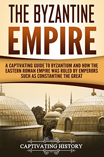 The Byzantine Empire: A Captivating Guide to Byzantium and How the Eastern Roman Empire Was Ruled by Emperors such as Constantine the Great and Justinian]()