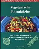 Vegetarische Pastaküche. Eine Auswahl von 100 leckeren und gesunden Pastagerichten