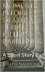 Moments Before Death: A Serial Killer's Ramblings: A Short Story By