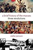 img - for A Brief History of the Masses: Three Revolutions (Columbia Themes in Philosophy, Social Criticism, and the Arts) by Stefan Jonsson (2008-08-06) book / textbook / text book