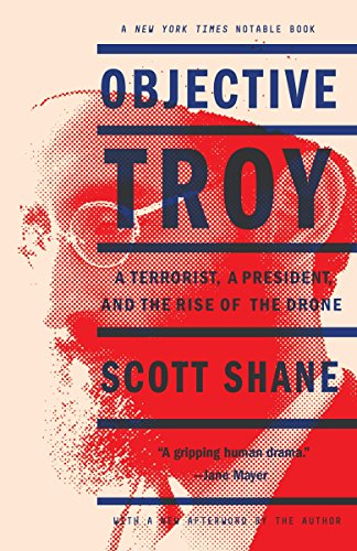 Objective Troy: A Terrorist, a President, and the Rise of the Drone (Barack Obama Best President Ever)