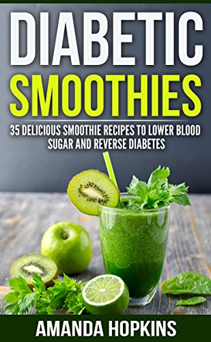 Diabetic Smoothies: 35 Delicious Smoothie Recipes to Lower Blood Sugar and Reverse Diabetes (Diabetic Living Book 3)