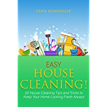 Easy House Cleaning!: 50 House Cleaning Tips and Tricks to Keep Your Home Looking Fresh Always