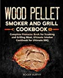 Wood Pellet Smoker and Grill Cookbook: Complete Pitmaster Book for Smoking and Grilling Meat, Ultimate Smoker Cookbook for Ultimate BBQ