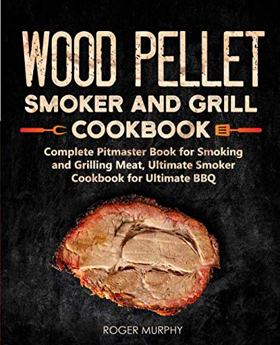 Wood Pellet Smoker and Grill Cookbook: Complete Pitmaster Book for Smoking and Grilling Meat, Ultimate Smoker Cookbook for Ultimate BBQ (The Bbq Ultimate)