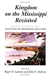 Kingdom on the Mississippi Revisited: NAUVOO IN MORMON HISTORY