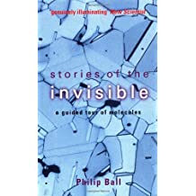 Stories of the Invisible: A Guided Tour of Molecules by Philip Ball (2002-09-12)