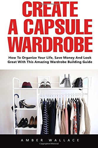 Read Online Create A Capsule Wardrobe: How To Organize Your Life, Save Money And Look Great With This Amazing Wardrobe Building Guide pdf epub
