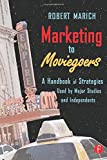 Marketing to Moviegoers: A Handbook of Strategies Used by Major Studios and Independents