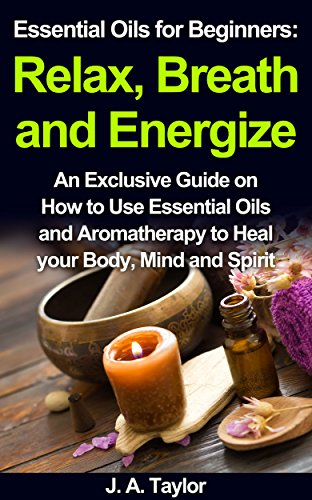 Essential Oils for Beginners:  Relax Breathe and Energize  Heal your Body, Mind and Spirit: An Exclusive Guide on How to Use Essential Oils and Aromatherapy ... Oils Guide, Essenti