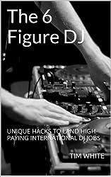 The 6 Figure DJ: UNIQUE HACKS TO LAND HIGH-PAYING INTERNATIONAL DJ JOBS (English Edition)