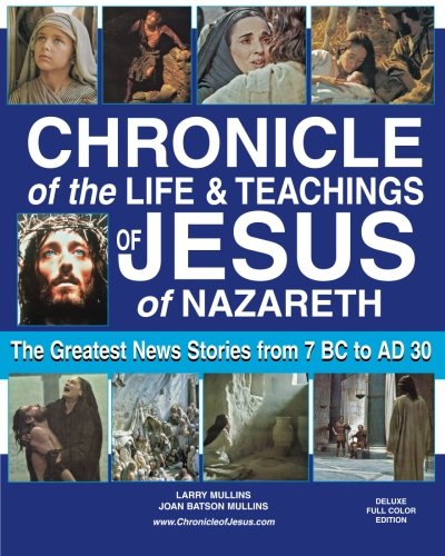 Chronicle of the Life & Teachings of Jesus of Nazareth: The Greatest News Stories from 7 B.C. to 30 A.D.