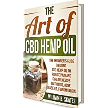 The Art of CBD Hemp Oil: The Beginner's Guide to Using CBD Hemp Oil to Reduce Pain and Cure Illnesses (Arthritis, Acne, Diabetes, Fibromyalgia)