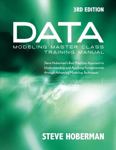 Data Modeling Master Class Training Manual 3rd Edition: Steve Hoberman's Best Practices Approach to Understanding and Applying Fundamentals Through Advanced Modeling Techniques (Master Data Management Best Practices)